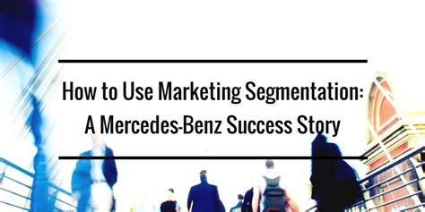 Mercedes Target Market by How To Use Marketing Segmentation A Mercedes Success