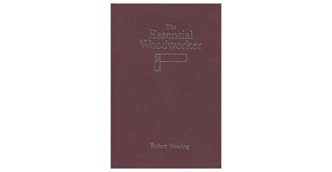 the essential woodworker by robert wearing the essential woodworker lie nielsen toolworks