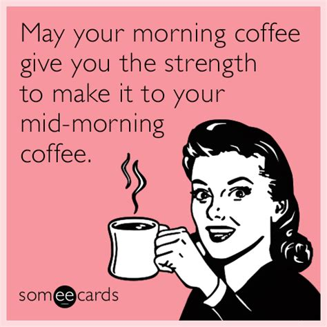 make some e cards may your morning coffee give you the strength to make it