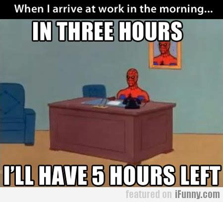 when i arrive at work in the morning ifunny