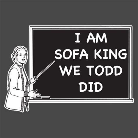i am sofa king we todd did t shirt