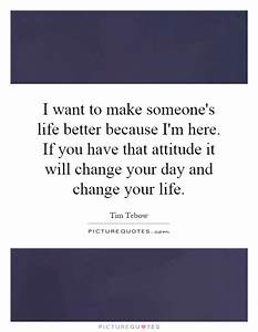 I want to make someone's life better because I'm here. If ...