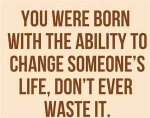 You Were Born With Ability To Change Someone's Life, Don't ...