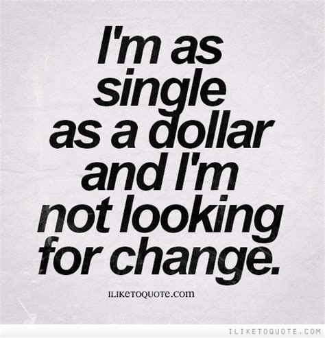 I'm As Single As A Dollar And I'm Not Looking For Change. Coffee Quotes Pictures. Quotes About Inner Strength And Courage. Christmas Quotes Harry Potter. Boyfriend Quotes For Facebook. Positive Quotes Marriage. Life Quotes Saying. Friday Quotes When He Leave I Be Talking Again. Confidence Quotes Success