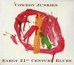 Cowboy Junkies - Early 21st Century Blues at Discogs