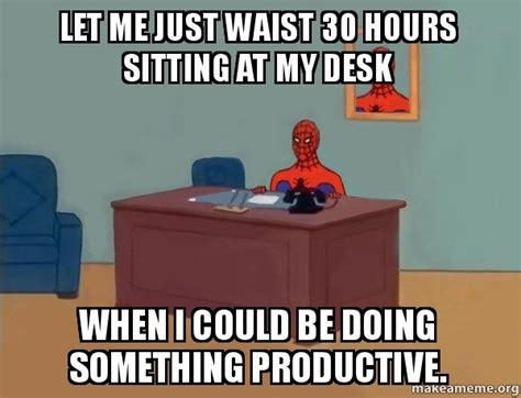 let me just waist 30 hours sitting at my desk when i could