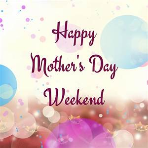 Happy Mother's Day Weekend Pictures, Photos, and Images ...